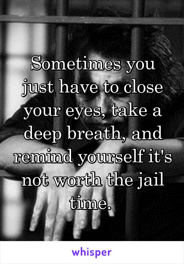 Sometimes you just have to close your eyes, take a deep