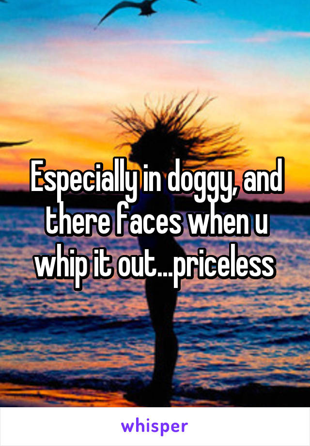 Especially in doggy, and there faces when u whip it out...priceless
