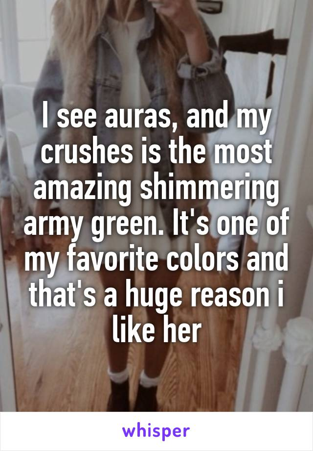 I see auras, and my crushes is the most amazing shimmering army green. It's one of my favorite colors and that's a huge reason i like her