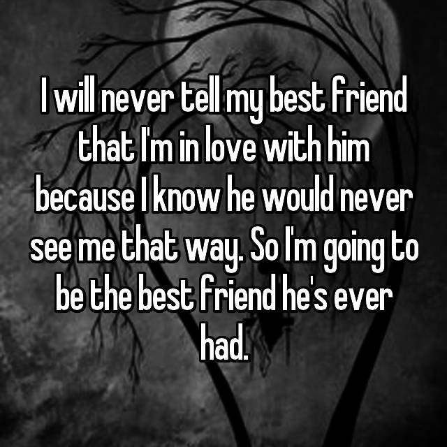 I will never tell my best friend that I'm in love with him because I know he would never see me that way. So I'm going to be the best friend he's ever had.