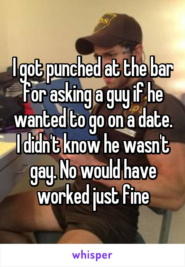 I got punched at the bar for asking a guy if he wanted to go on a date. I didn't know he wasn't gay. No would have worked just fine