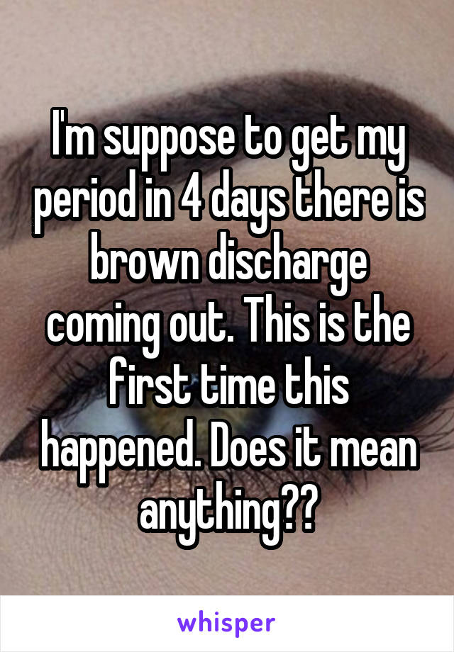 I'm suppose to get my period in 4 days there is brown discharge