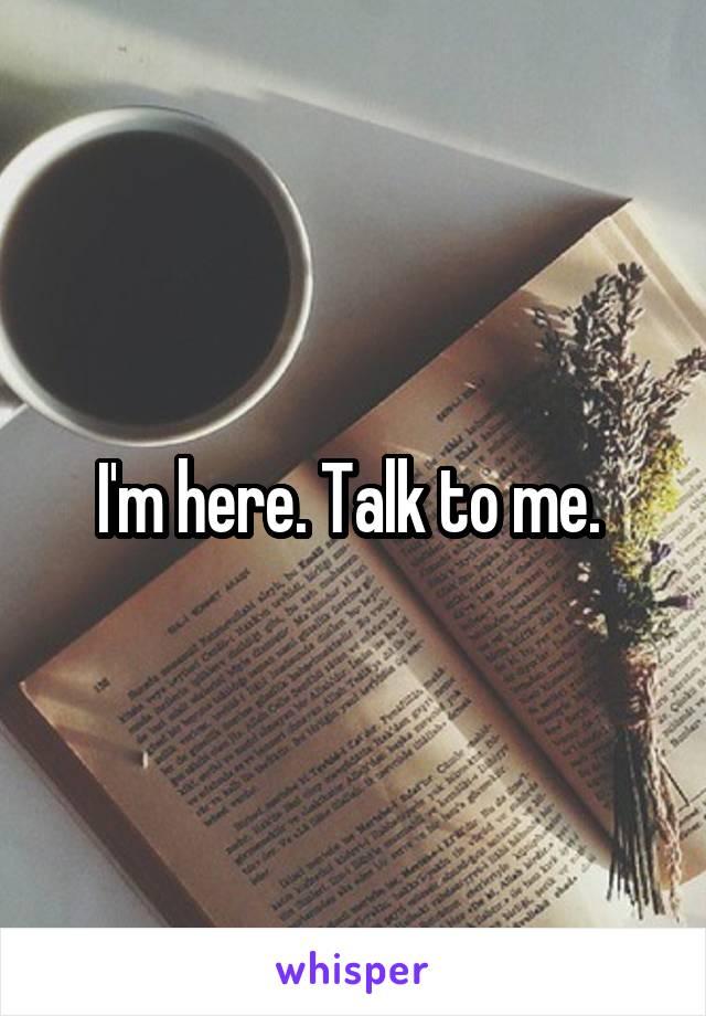 I'm here. Talk to me.
