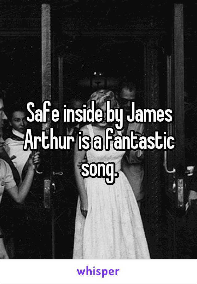 Safe inside by James Arthur is a fantastic song.