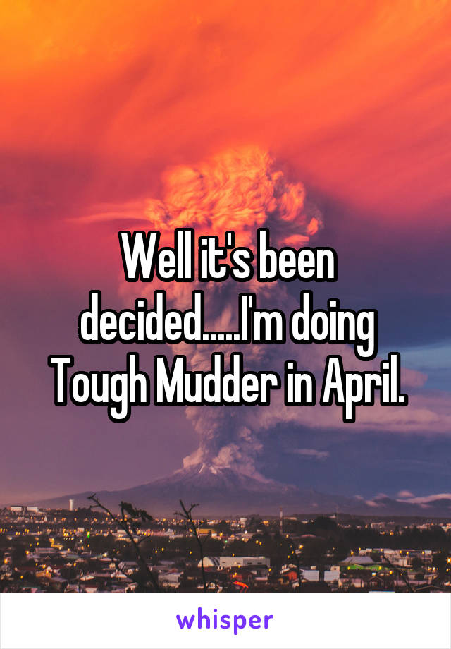 Well it's been decided.....I'm doing Tough Mudder in April.