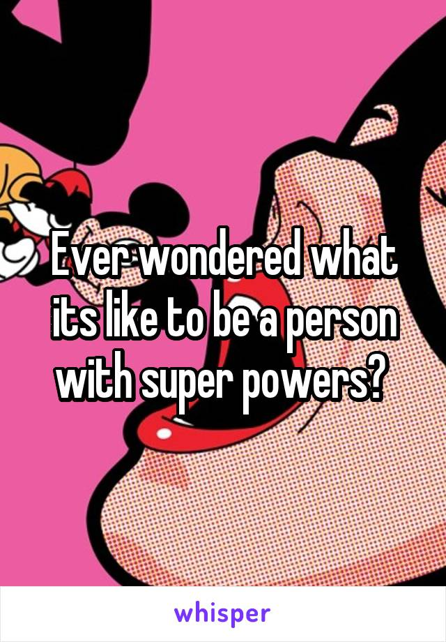 Ever wondered what its like to be a person with super powers?