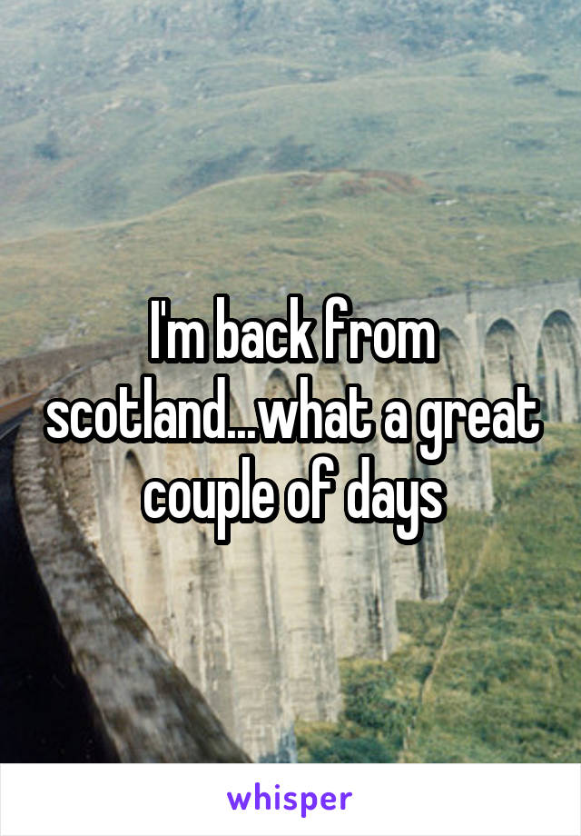 I'm back from scotland...what a great couple of days