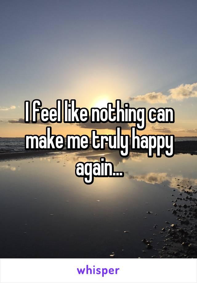 I feel like nothing can make me truly happy again...
