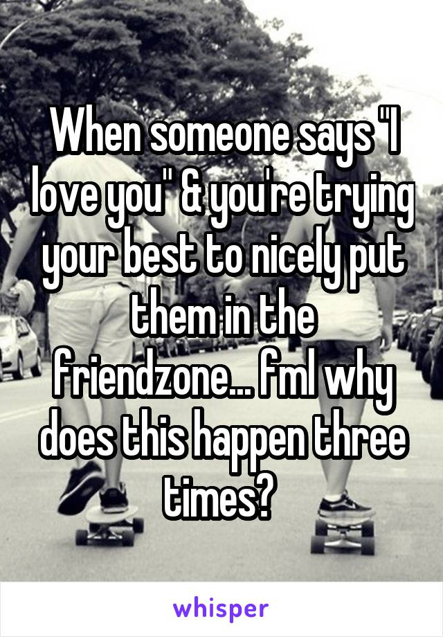 """When someone says """"I love you"""" & you're trying your best to nicely put them in the friendzone... fml why does this happen three times?"""