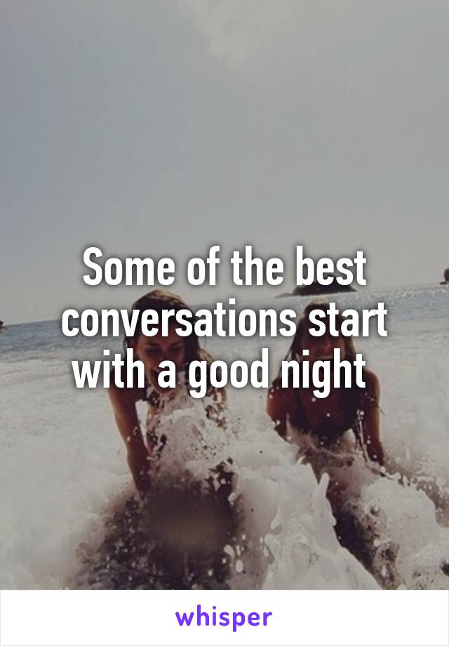 Some of the best conversations start with a good night