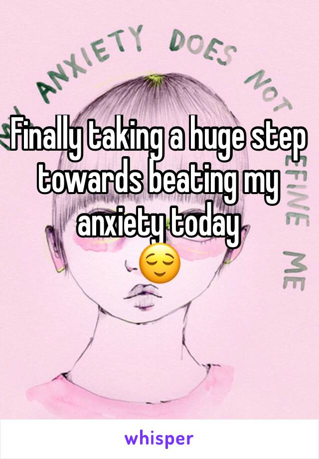 Finally taking a huge step towards beating my anxiety today  😌