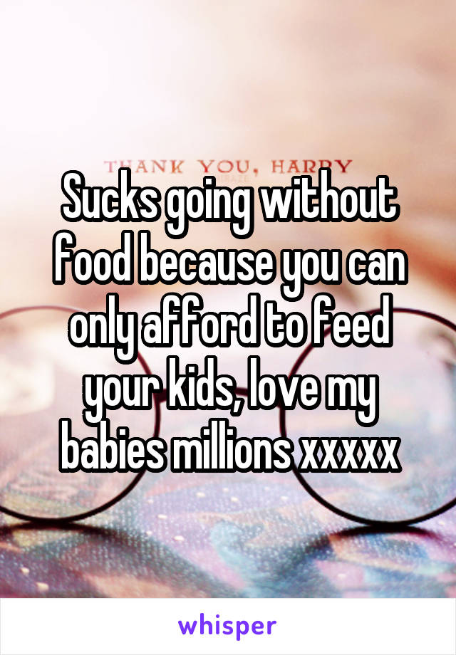 Sucks going without food because you can only afford to feed your kids, love my babies millions xxxxx