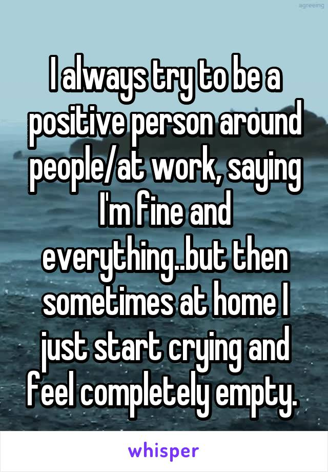 I always try to be a positive person around people/at work, saying I'm fine and everything..but then sometimes at home I just start crying and feel completely empty.