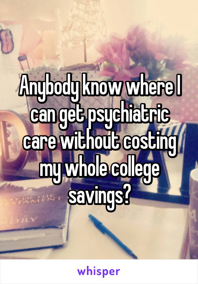 Anybody know where I can get psychiatric care without costing my whole college savings?
