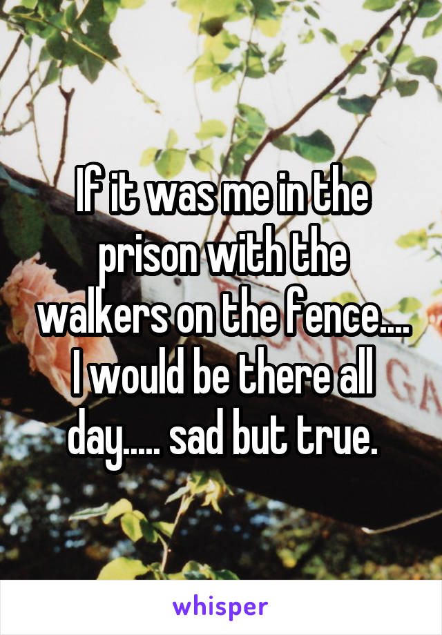 If it was me in the prison with the walkers on the fence.... I would be there all day..... sad but true.