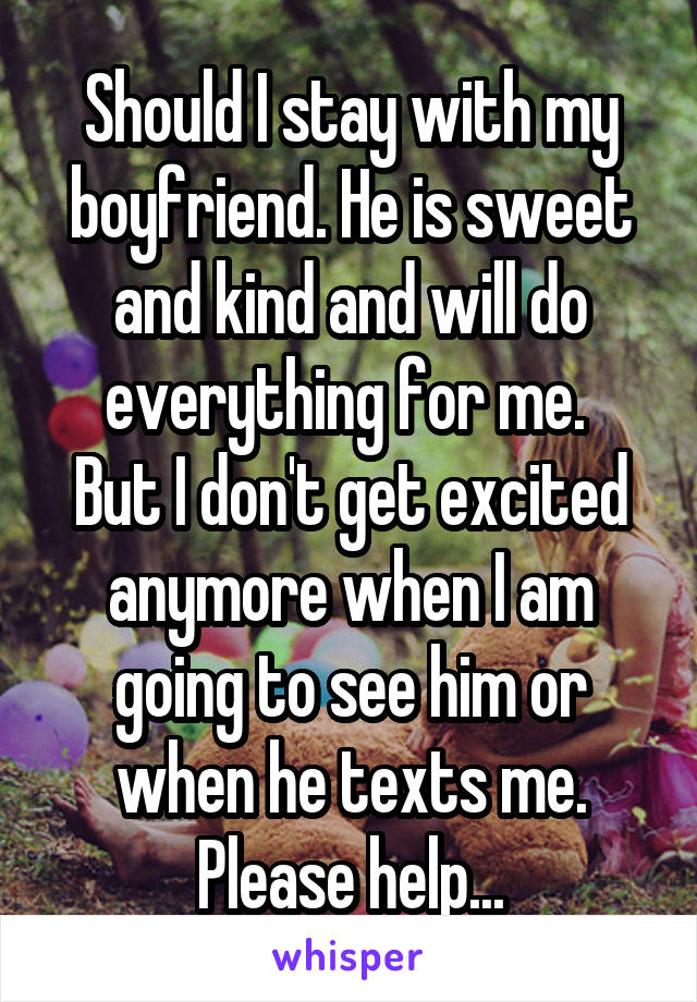 Should I stay with my boyfriend. He is sweet and kind and will do everything for me.  But I don't get excited anymore when I am going to see him or when he texts me. Please help...