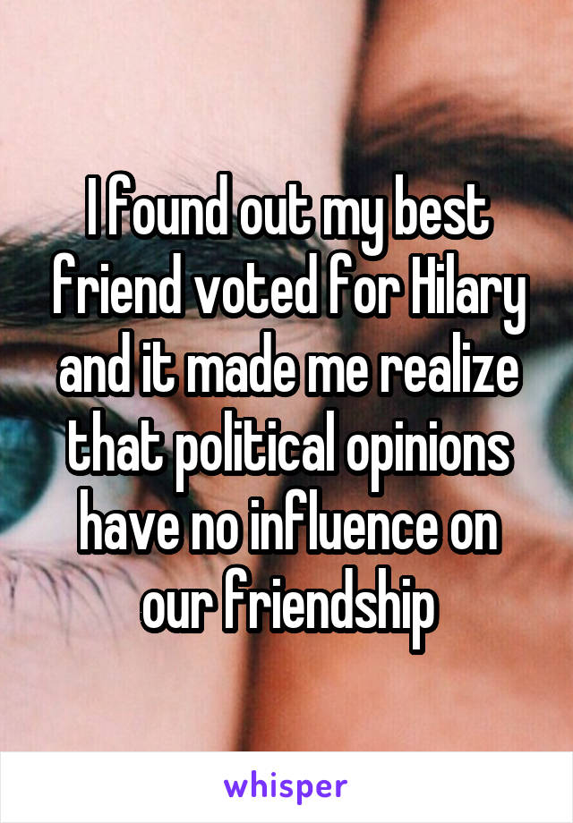 I found out my best friend voted for Hilary and it made me realize that political opinions have no influence on our friendship