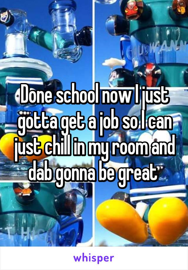 Done school now I just gotta get a job so I can just chill in my room and dab gonna be great