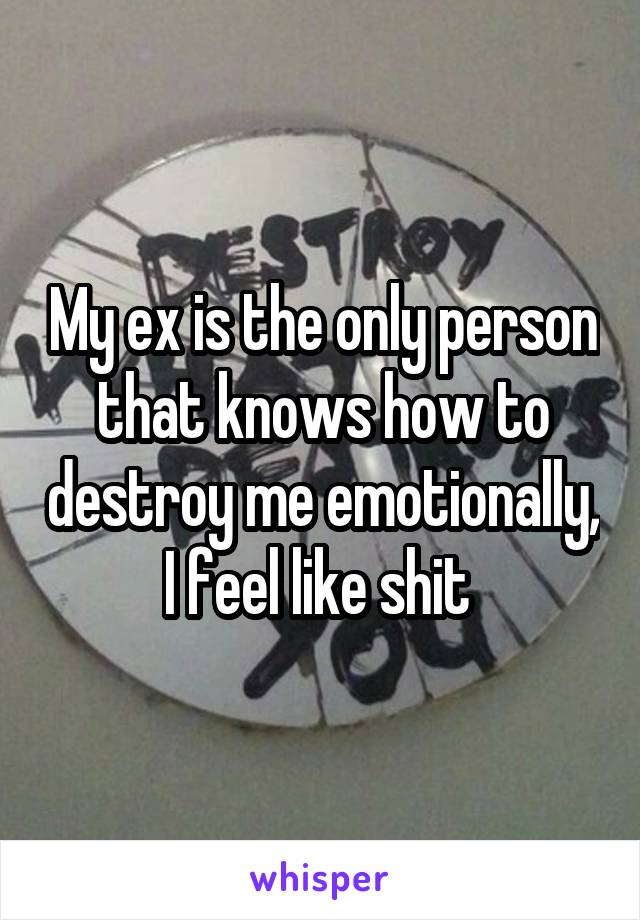 My ex is the only person that knows how to destroy me emotionally, I feel like shit