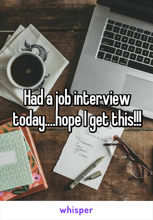 Had a job interview today....hope I get this!!!