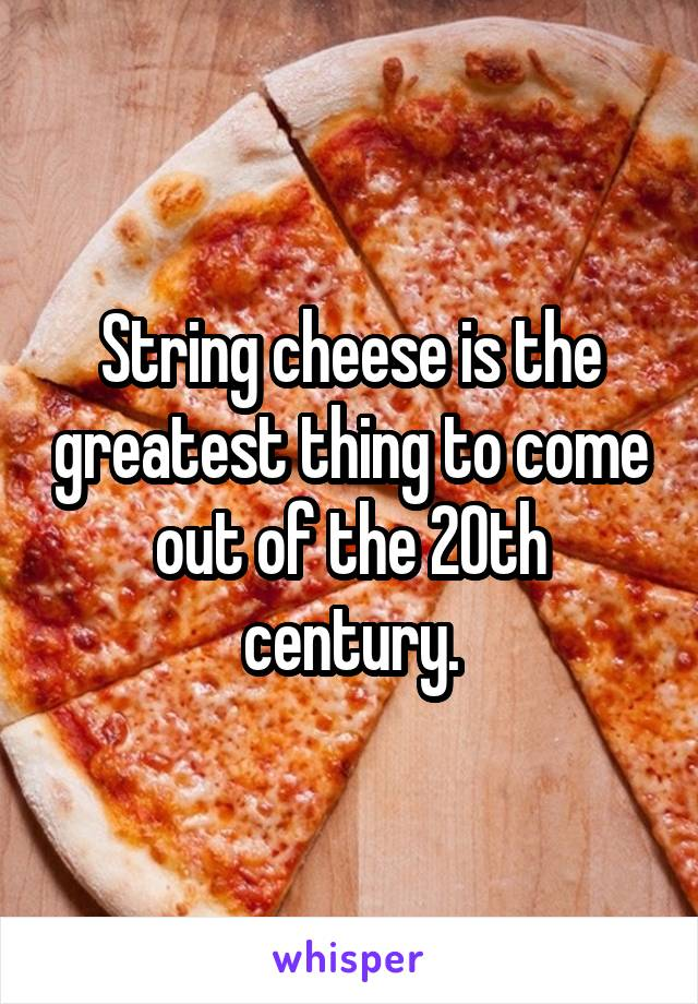String cheese is the greatest thing to come out of the 20th century.