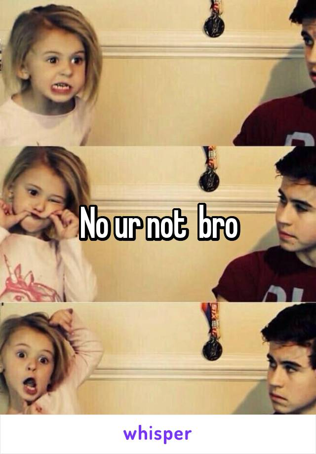 No ur not  bro