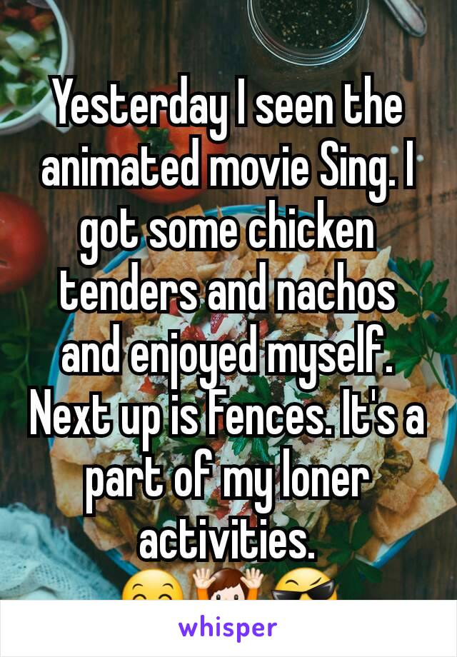 Yesterday I seen the animated movie Sing. I got some chicken tenders and nachos and enjoyed myself. Next up is Fences. It's a part of my loner activities. 😊🙌😎