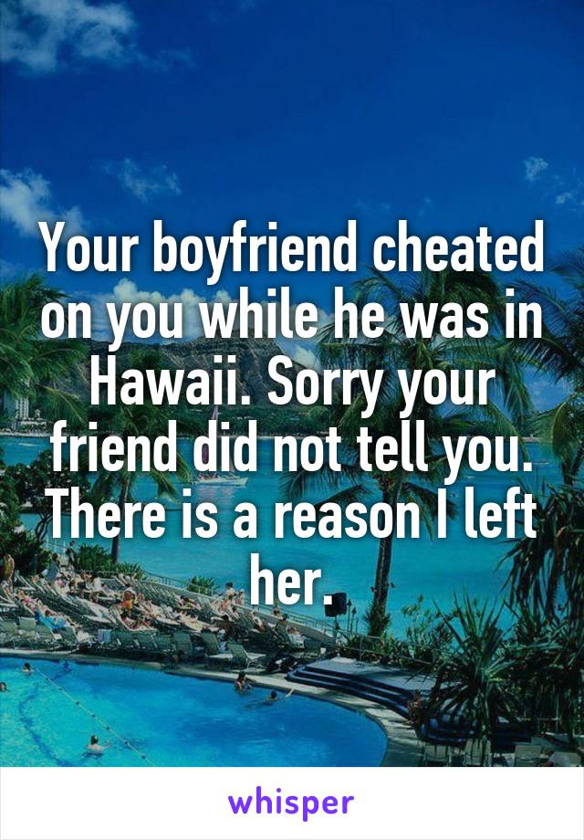 Your boyfriend cheated on you while he was in Hawaii. Sorry your friend did not tell you. There is a reason I left her.