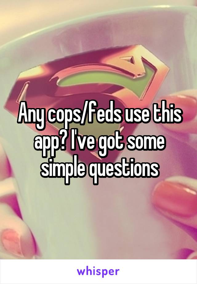 Any cops/feds use this app? I've got some simple questions