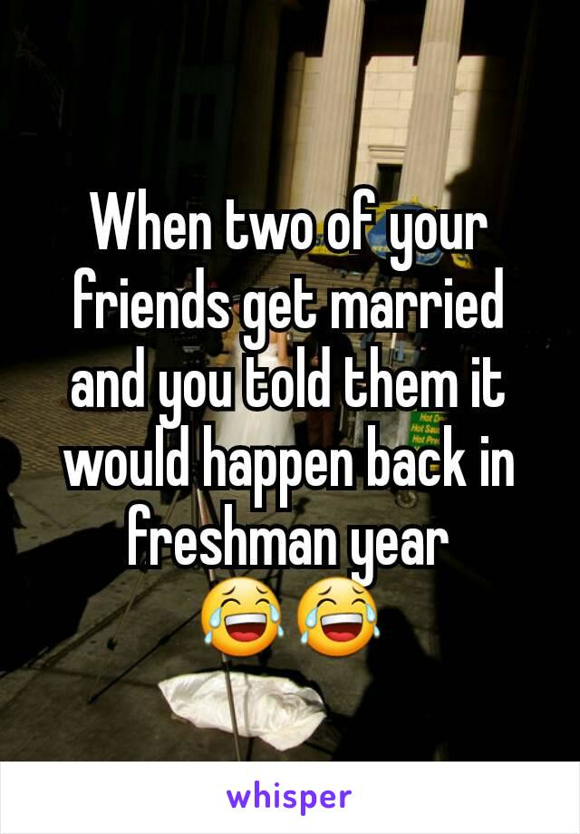 When two of your friends get married and you told them it would happen back in freshman year 😂😂