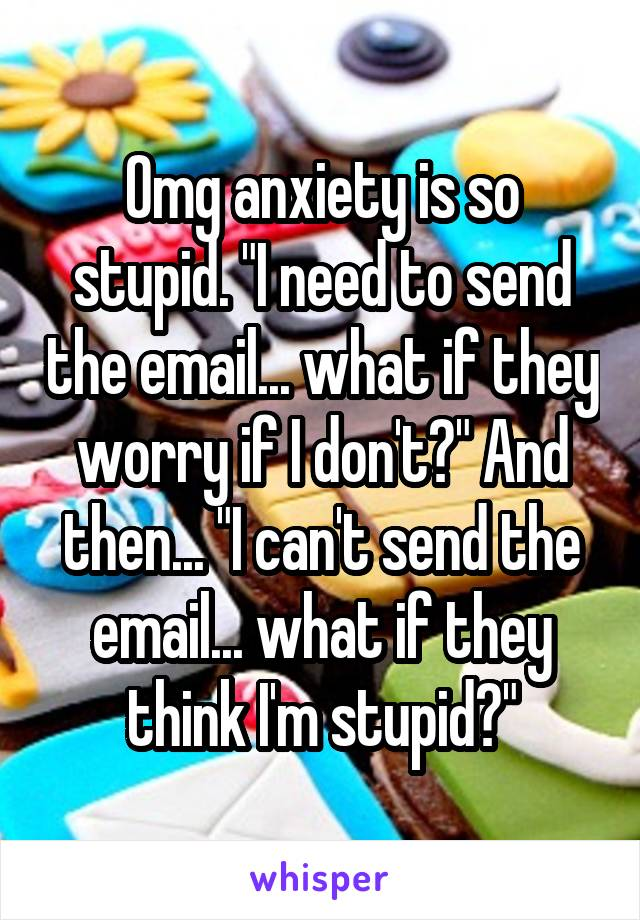 """Omg anxiety is so stupid. """"I need to send the email... what if they worry if I don't?"""" And then... """"I can't send the email... what if they think I'm stupid?"""""""