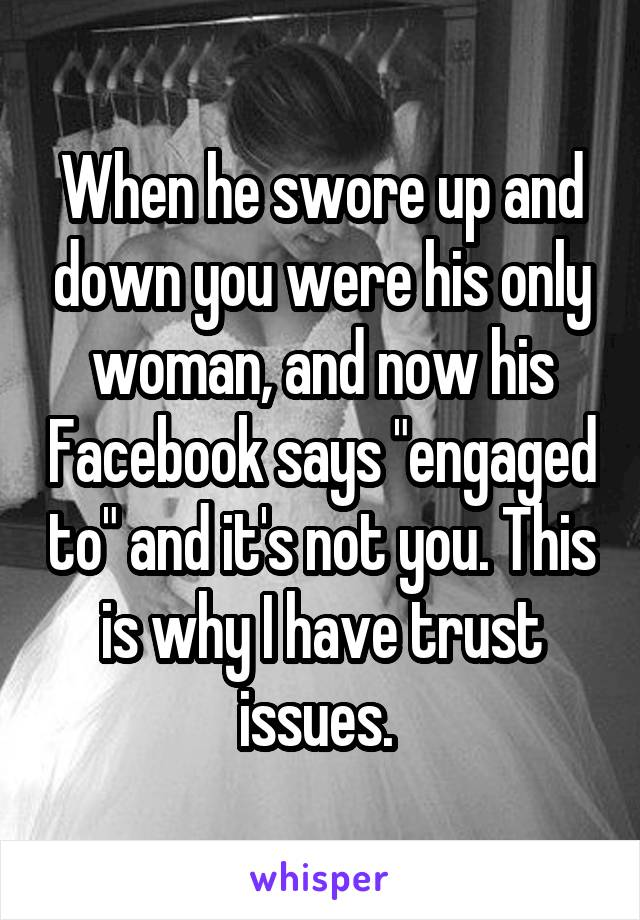 """When he swore up and down you were his only woman, and now his Facebook says """"engaged to"""" and it's not you. This is why I have trust issues."""