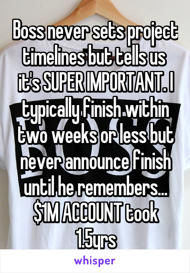 Boss never sets project timelines but tells us  it's SUPER IMPORTANT. I typically finish within two weeks or less but never announce finish until he remembers... $1M ACCOUNT took 1.5yrs