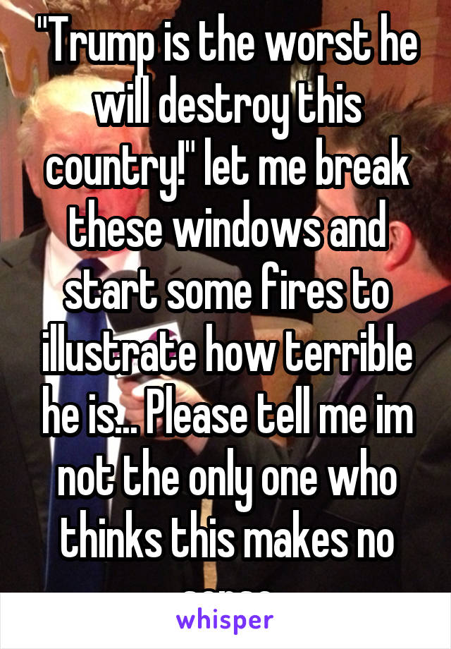 """""""Trump is the worst he will destroy this country!"""" let me break these windows and start some fires to illustrate how terrible he is... Please tell me im not the only one who thinks this makes no sense"""