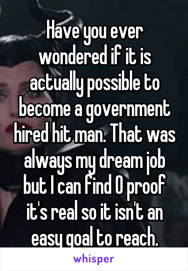 Have you ever wondered if it is actually possible to become a government hired hit man. That was always my dream job but I can find 0 proof it's real so it isn't an easy goal to reach.