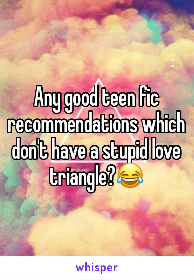 Any good teen fic recommendations which don't have a stupid love triangle?😂