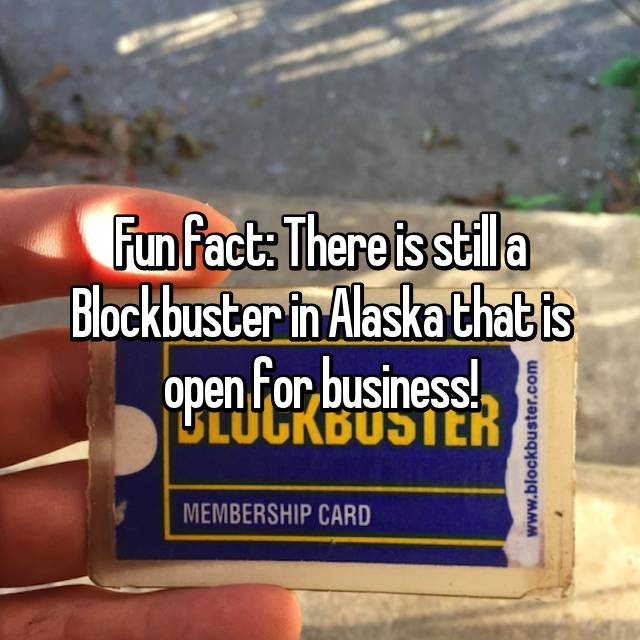 Fun fact: There is still a Blockbuster in Alaska that is open for business!