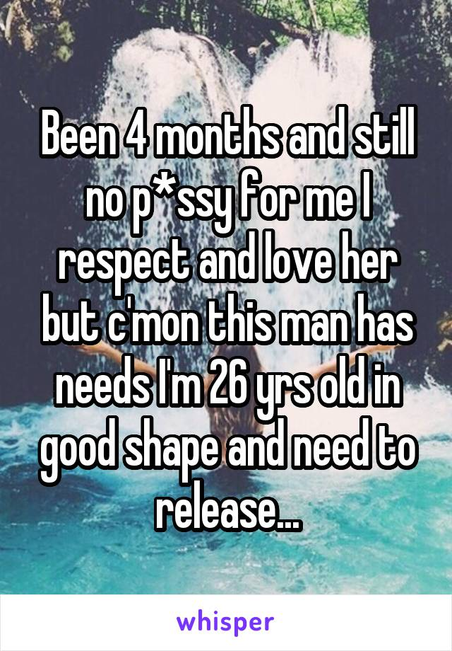 Been 4 months and still no p*ssy for me I respect and love her but c'mon this man has needs I'm 26 yrs old in good shape and need to release...