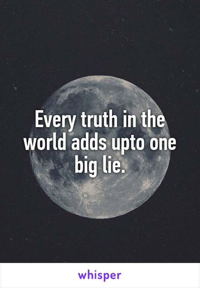 Every truth in the world adds upto one big lie.