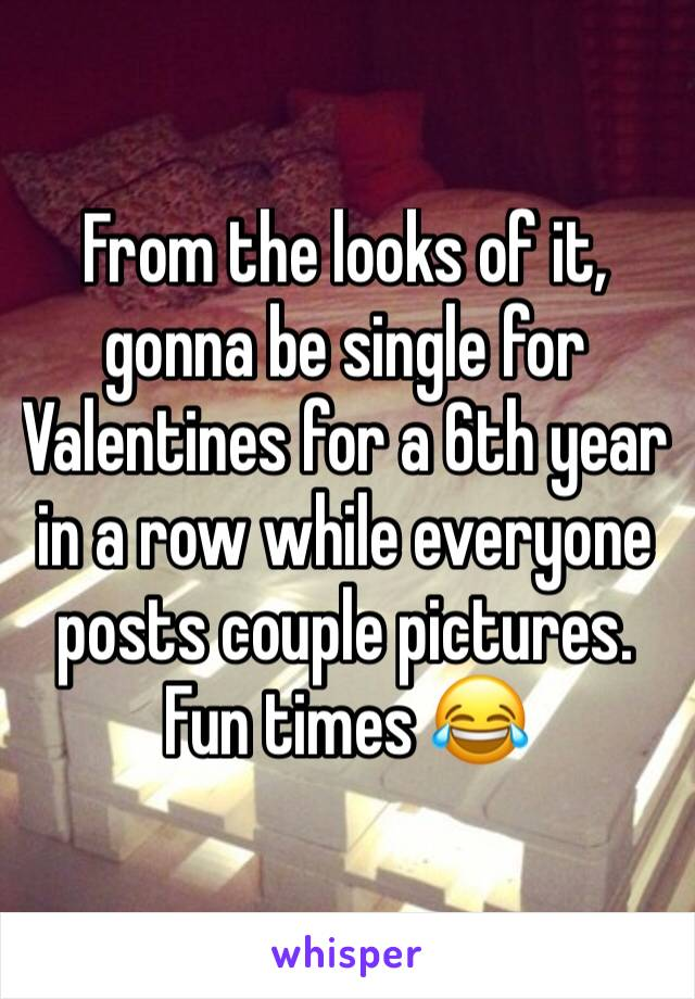 From the looks of it, gonna be single for Valentines for a 6th year in a row while everyone posts couple pictures. Fun times 😂