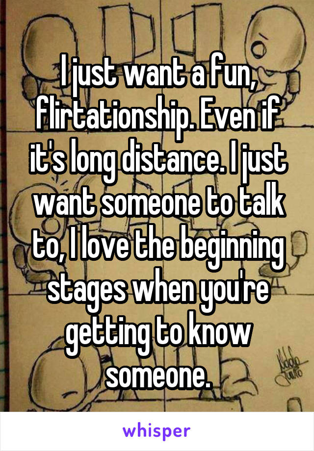 I just want a fun, flirtationship. Even if it's long distance. I just want someone to talk to, I love the beginning stages when you're getting to know someone.