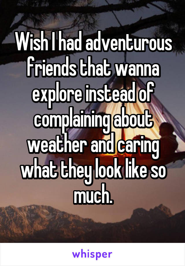 Wish I had adventurous friends that wanna explore instead of complaining about weather and caring what they look like so much.