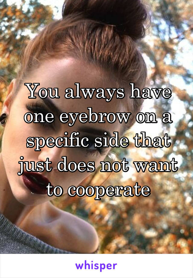 You always have one eyebrow on a specific side that just does not want to cooperate