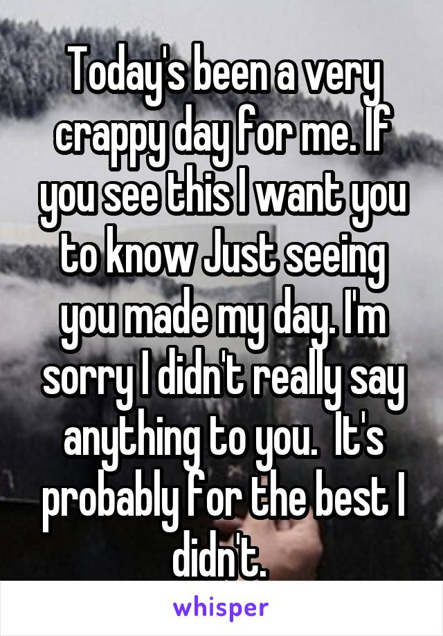 Today's been a very crappy day for me. If you see this I want you to know Just seeing you made my day. I'm sorry I didn't really say anything to you.  It's probably for the best I didn't.