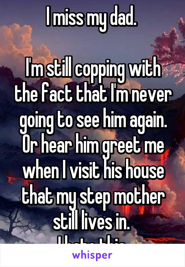 I miss my dad.   I'm still copping with the fact that I'm never going to see him again. Or hear him greet me when I visit his house that my step mother still lives in.  I hate this.