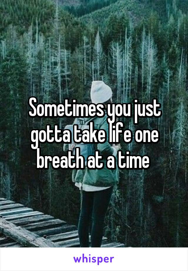 Sometimes you just gotta take life one breath at a time