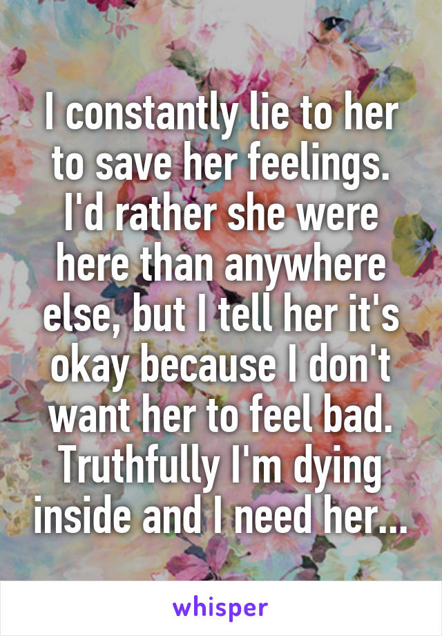 I constantly lie to her to save her feelings. I'd rather she were here than anywhere else, but I tell her it's okay because I don't want her to feel bad. Truthfully I'm dying inside and I need her...