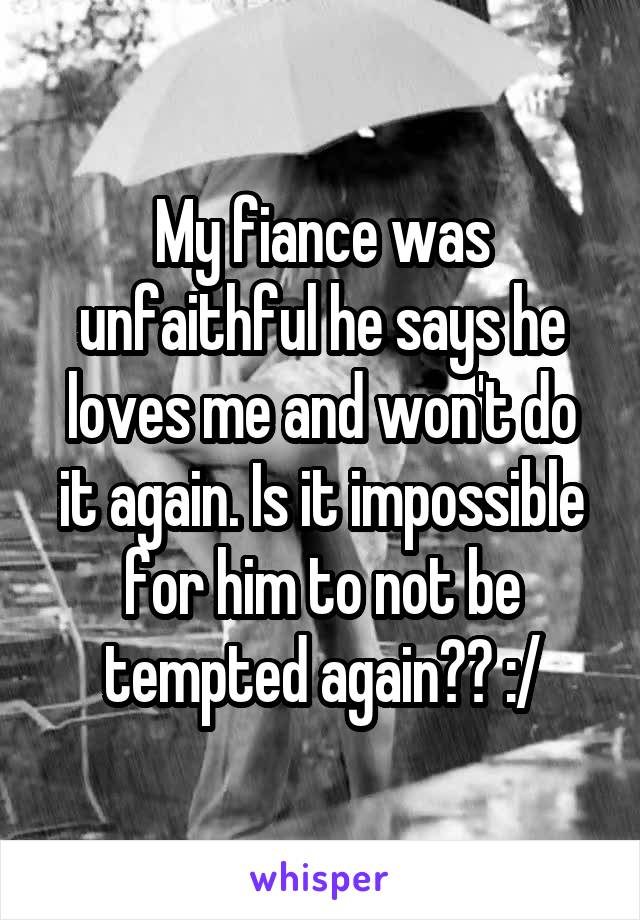 My fiance was unfaithful he says he loves me and won't do it again. Is it impossible for him to not be tempted again?? :/