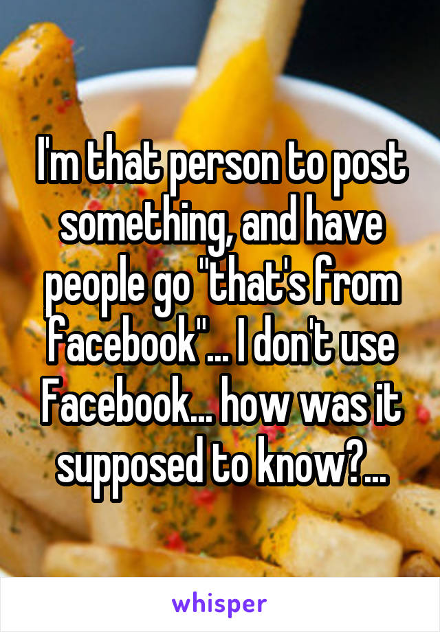 """I'm that person to post something, and have people go """"that's from facebook""""... I don't use Facebook... how was it supposed to know?..."""