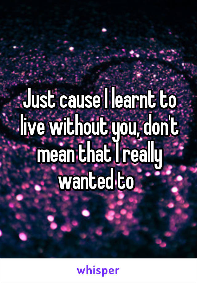 Just cause I learnt to live without you, don't mean that I really wanted to